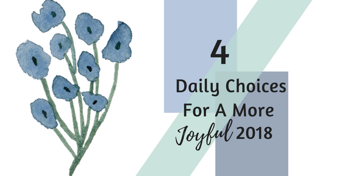 4 Daily Choices For A More Joyful 2018